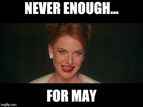 NEVER ENOUGH... FOR MAY | image tagged in never enough | made w/ Imgflip meme maker