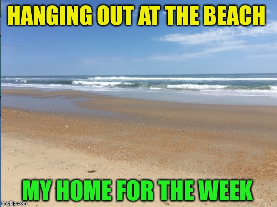 HANGING OUT AT THE BEACH MY HOME FOR THE WEEK | made w/ Imgflip meme maker