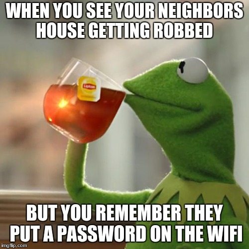 But Thats None Of My Business Meme | WHEN YOU SEE YOUR NEIGHBORS HOUSE GETTING ROBBED BUT YOU REMEMBER THEY PUT A PASSWORD ON THE WIFI | image tagged in memes,but thats none of my business,kermit the frog | made w/ Imgflip meme maker