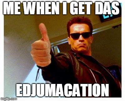 terminator thumbs up | ME WHEN I GET DAS EDJUMACATION | image tagged in terminator thumbs up | made w/ Imgflip meme maker