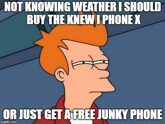 Futurama Fry Meme | NOT KNOWING WEATHER I SHOULD BUY THE KNEW I PHONE X OR JUST GET A FREE JUNKY PHONE | image tagged in memes,futurama fry | made w/ Imgflip meme maker