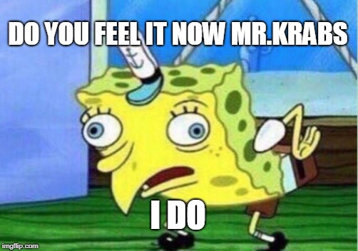 Mocking Spongebob Meme | DO YOU FEEL IT NOW MR.KRABS I DO | image tagged in memes,mocking spongebob | made w/ Imgflip meme maker
