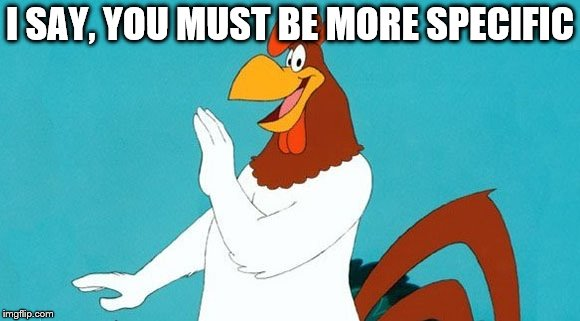 foghorn leghorn | I SAY, YOU MUST BE MORE SPECIFIC | image tagged in foghorn leghorn | made w/ Imgflip meme maker