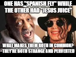 "ONE HAS ""SPANISH FLY"" WHILE THE OTHER HAD ""JESUS JUICE"" WHAT MAKES THEM BOTH IN COMMON? THEY'RE BOTH STRANGE AND PERVERTED 
