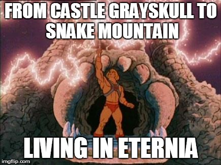 he-man | FROM CASTLE GRAYSKULL TO SNAKE MOUNTAIN LIVING IN ETERNIA | image tagged in he-man | made w/ Imgflip meme maker