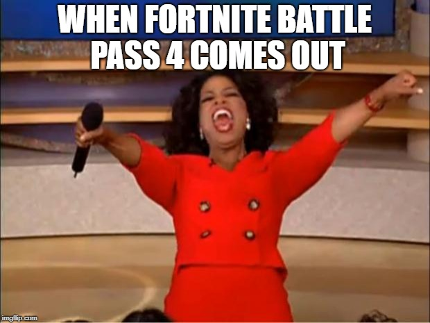 Oprah You Get A Meme | WHEN FORTNITE BATTLE PASS 4 COMES OUT | image tagged in memes,oprah you get a | made w/ Imgflip meme maker