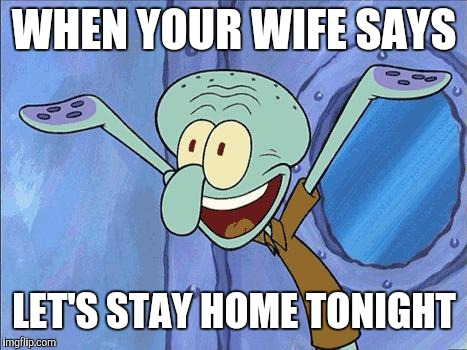Squidward-Happy | WHEN YOUR WIFE SAYS LET'S STAY HOME TONIGHT | image tagged in squidward-happy | made w/ Imgflip meme maker