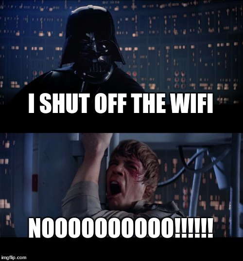 Star Wars No Meme | I SHUT OFF THE WIFI NOOOOOOOOOO!!!!!! | image tagged in memes,star wars no | made w/ Imgflip meme maker