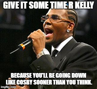 R kelly | GIVE IT SOME TIME R KELLY BECAUSE YOU'LL BE GOING DOWN LIKE COSBY SOONER THAN YOU THINK. | image tagged in r kelly | made w/ Imgflip meme maker