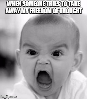 Angry Baby | WHEN SOMEONE TRIES TO TAKE AWAY MY FREEDOM OF THOUGHT | image tagged in memes,angry baby | made w/ Imgflip meme maker