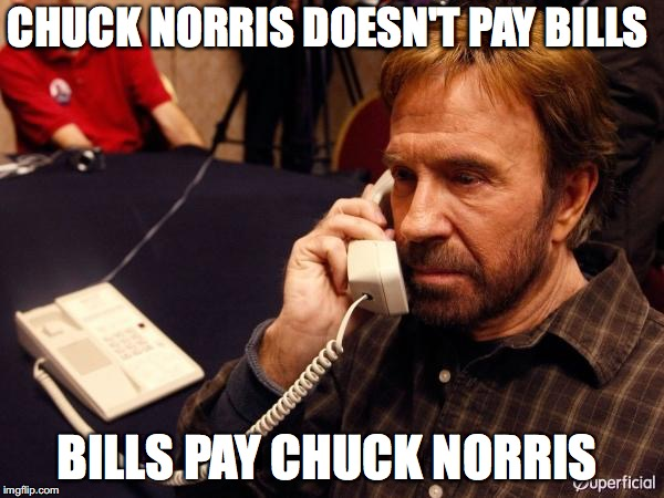 Chuck Norris Phone Meme | CHUCK NORRIS DOESN'T PAY BILLS BILLS PAY CHUCK NORRIS | image tagged in memes,chuck norris phone,chuck norris | made w/ Imgflip meme maker