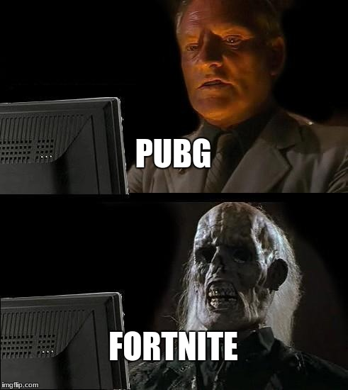 fortnite is death... literally | PUBG FORTNITE | image tagged in memes,ill just wait here | made w/ Imgflip meme maker