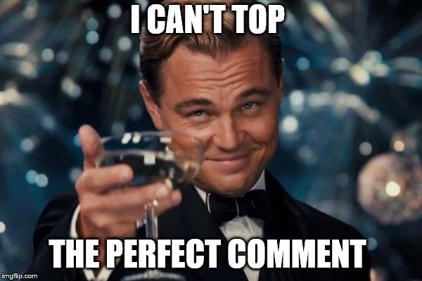 Leonardo Dicaprio Cheers Meme | I CAN'T TOP THE PERFECT COMMENT | image tagged in memes,leonardo dicaprio cheers | made w/ Imgflip meme maker