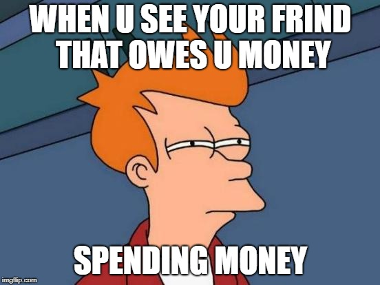 Futurama Fry Meme | WHEN U SEE YOUR FRIND THAT OWES U MONEY SPENDING MONEY | image tagged in memes,futurama fry | made w/ Imgflip meme maker