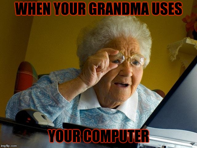 Grandma Finds The Internet Meme | WHEN YOUR GRANDMA USES YOUR COMPUTER | image tagged in memes,grandma finds the internet | made w/ Imgflip meme maker