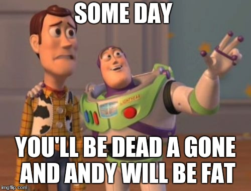 X, X Everywhere Meme | SOME DAY YOU'LL BE DEAD A GONE AND ANDY WILL BE FAT | image tagged in memes,x,x everywhere,x x everywhere | made w/ Imgflip meme maker