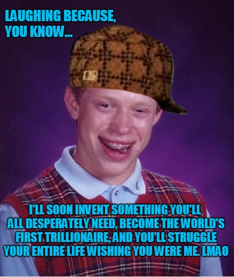 The Silent Threat | LAUGHING BECAUSE, YOU KNOW... I'LL SOON INVENT SOMETHING YOU'LL ALL DESPERATELY NEED, BECOME THE WORLD'S FIRST TRILLIONAIRE, AND YOU'LL STRU | image tagged in memes,bad luck brian,rich,celebrity,famous,bill gates | made w/ Imgflip meme maker