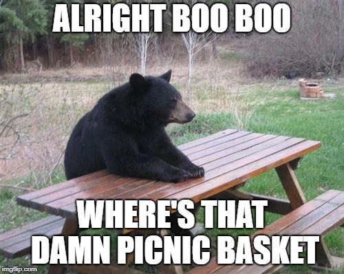 When Yogi Bear doesn't get his food | ALRIGHT BOO BOO WHERE'S THAT DAMN PICNIC BASKET | image tagged in memes,bad luck bear | made w/ Imgflip meme maker