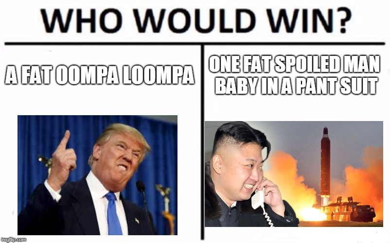 Who Would Win? Meme | A FAT OOMPA LOOMPA ONE FAT SPOILED MAN BABY IN A PANT SUIT | image tagged in memes,who would win | made w/ Imgflip meme maker