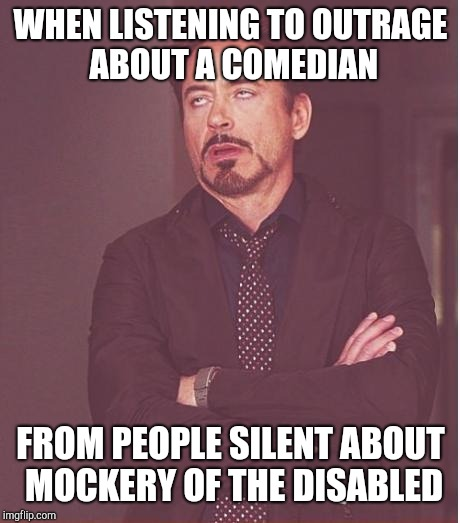 Face You Make Robert Downey Jr Meme | WHEN LISTENING TO OUTRAGE ABOUT A COMEDIAN FROM PEOPLE SILENT ABOUT MOCKERY OF THE DISABLED | image tagged in memes,face you make robert downey jr | made w/ Imgflip meme maker