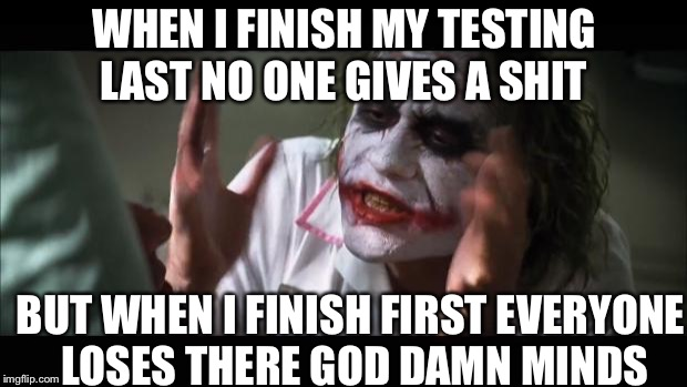 And everybody loses their minds Meme | WHEN I FINISH MY TESTING LAST NO ONE GIVES A SHIT BUT WHEN I FINISH FIRST EVERYONE LOSES THERE GO***AMN MINDS | image tagged in memes,and everybody loses their minds | made w/ Imgflip meme maker