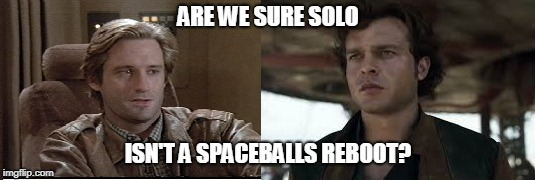 ARE WE SURE SOLO ISN'T A SPACEBALLS REBOOT? | image tagged in solo movie,spaceballs | made w/ Imgflip meme maker