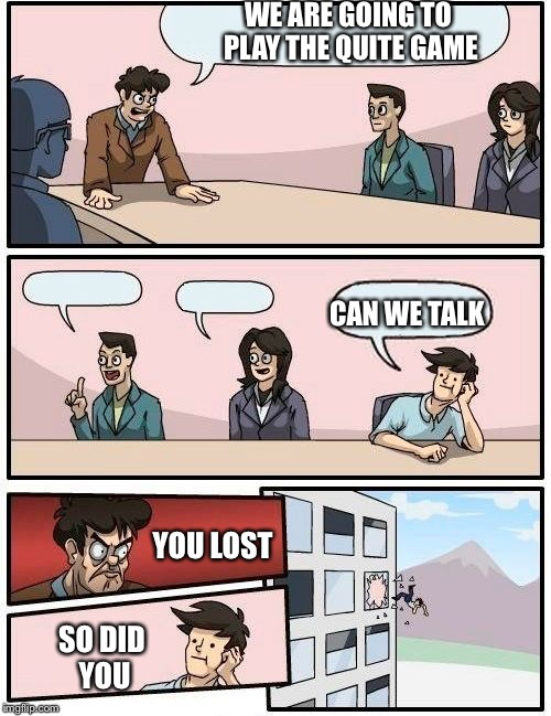 Boardroom Meeting Suggestion Meme | WE ARE GOING TO PLAY THE QUITE GAME YOU LOST SO DID YOU CAN WE TALK | image tagged in memes,boardroom meeting suggestion | made w/ Imgflip meme maker