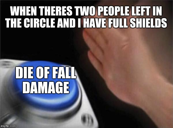 Blank Nut Button Meme | WHEN THERES TWO PEOPLE LEFT IN THE CIRCLE AND I HAVE FULL SHIELDS DIE OF FALL DAMAGE | image tagged in memes,blank nut button | made w/ Imgflip meme maker