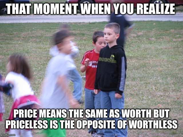 That Moment When You Realize | THAT MOMENT WHEN YOU REALIZE PRICE MEANS THE SAME AS WORTH BUT PRICELESS IS THE OPPOSITE OF WORTHLESS | image tagged in that moment when you realize | made w/ Imgflip meme maker