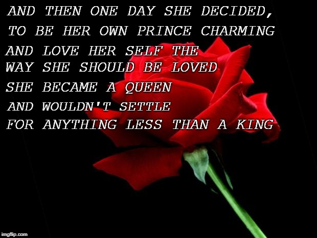 rose | AND THEN ONE DAY SHE DECIDED, FOR ANYTHING LESS THAN A KING TO BE HER OWN PRINCE CHARMING AND LOVE HER SELF THE WAY SHE SHOULD BE LOVED SHE  | image tagged in rose | made w/ Imgflip meme maker