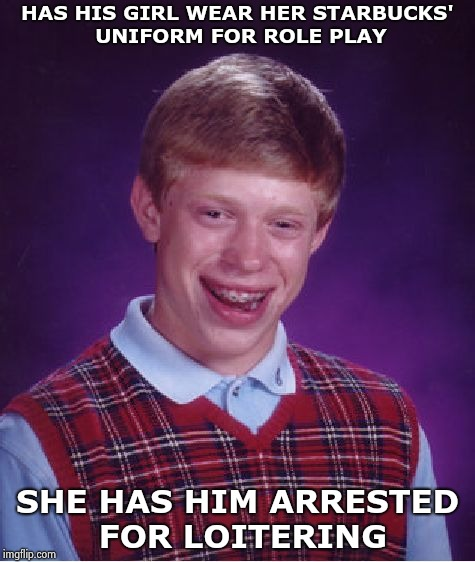 Bad Luck Brian Meme | HAS HIS GIRL WEAR HER STARBUCKS' UNIFORM FOR ROLE PLAY SHE HAS HIM ARRESTED FOR LOITERING | image tagged in memes,bad luck brian | made w/ Imgflip meme maker