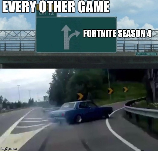 Left Exit 12 Off Ramp Meme | EVERY OTHER GAME FORTNITE SEASON 4 | image tagged in memes,left exit 12 off ramp | made w/ Imgflip meme maker