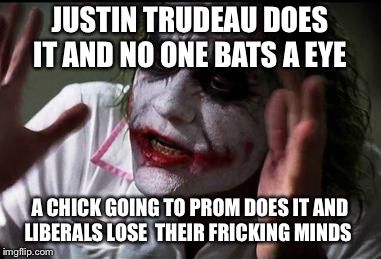 Im the joker | JUSTIN TRUDEAU DOES IT AND NO ONE BATS A EYE A CHICK GOING TO PROM DOES IT AND LIBERALS LOSE  THEIR FRICKING MINDS | image tagged in im the joker | made w/ Imgflip meme maker
