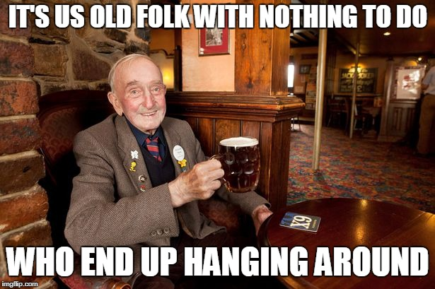 IT'S US OLD FOLK WITH NOTHING TO DO WHO END UP HANGING AROUND | made w/ Imgflip meme maker