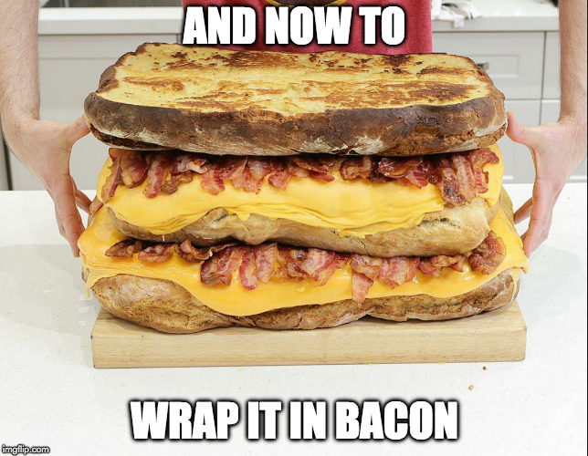Make it happen! | AND NOW TO WRAP IT IN BACON | image tagged in bacon,grill cheese | made w/ Imgflip meme maker