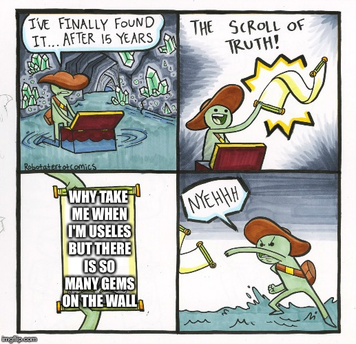 The Scroll Of Truth Meme | WHY TAKE ME WHEN I'M USELES BUT THERE IS SO MANY GEMS ON THE WALL | image tagged in memes,the scroll of truth | made w/ Imgflip meme maker