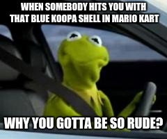 Mario kart be like | WHEN SOMEBODY HITS YOU WITH THAT BLUE KOOPA SHELL IN MARIO KART WHY YOU GOTTA BE SO RUDE? | image tagged in kermit car | made w/ Imgflip meme maker