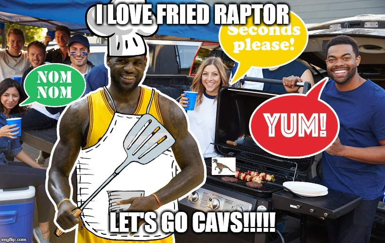 Lebron James | I LOVE FRIED RAPTOR LET'S GO CAVS!!!!! | image tagged in lebron james | made w/ Imgflip meme maker