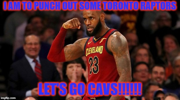 I AM TO PUNCH OUT SOME TORONTO RAPTORS LET'S GO CAVS!!!!!! | image tagged in lebron james | made w/ Imgflip meme maker