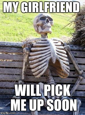Waiting Skeleton Meme | MY GIRLFRIEND WILL PICK ME UP SOON | image tagged in memes,waiting skeleton | made w/ Imgflip meme maker