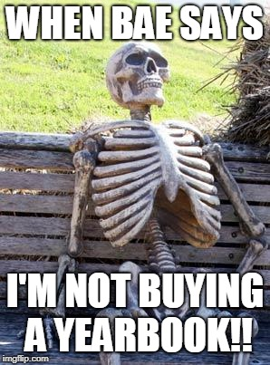 Waiting Skeleton Meme | WHEN BAE SAYS I'M NOT BUYING A YEARBOOK!! | image tagged in memes,waiting skeleton | made w/ Imgflip meme maker