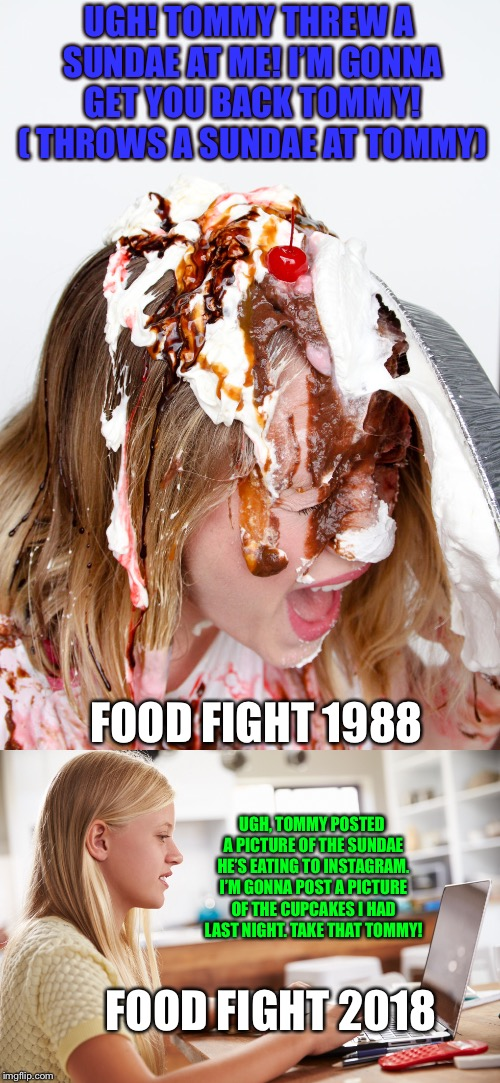 Food fight! | UGH! TOMMY THREW A SUNDAE AT ME! I'M GONNA GET YOU BACK TOMMY! ( THROWS A SUNDAE AT TOMMY) FOOD FIGHT 1988 UGH, TOMMY POSTED A PICTURE OF TH | image tagged in food,funny memes | made w/ Imgflip meme maker