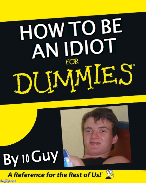 HOW  TO  BE  AN  IDIOT By  10 Guy | image tagged in 10 guy,idiot,for dummies | made w/ Imgflip meme maker