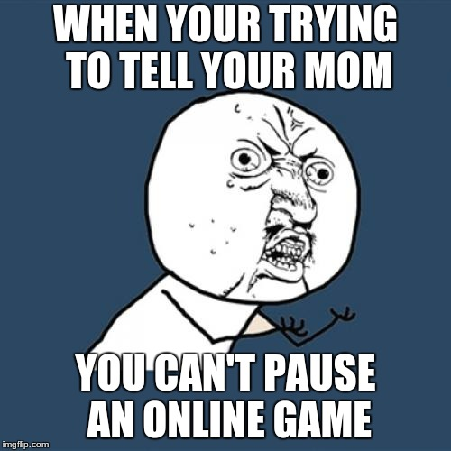 Y U No Meme | WHEN YOUR TRYING TO TELL YOUR MOM YOU CAN'T PAUSE AN ONLINE GAME | image tagged in memes,y u no | made w/ Imgflip meme maker
