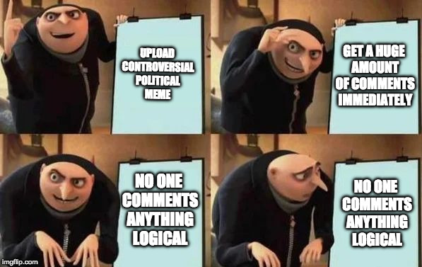 Why do political memes get the most comments? | UPLOAD CONTROVERSIAL POLITICAL MEME GET A HUGE AMOUNT OF COMMENTS IMMEDIATELY NO ONE COMMENTS ANYTHING LOGICAL NO ONE COMMENTS ANYTHING LOGI | image tagged in gru's plan | made w/ Imgflip meme maker