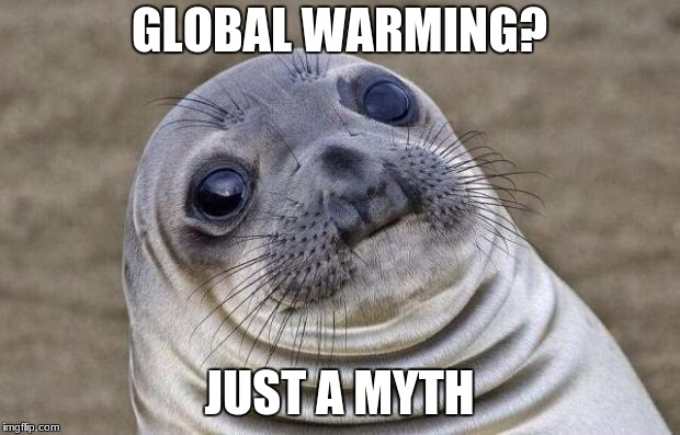 Awkward Moment Sealion Meme | GLOBAL WARMING? JUST A MYTH | image tagged in memes,awkward moment sealion | made w/ Imgflip meme maker