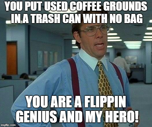 That Would Be Great Meme | YOU PUT USED COFFEE GROUNDS IN A TRASH CAN WITH NO BAG YOU ARE A FLIPPIN GENIUS AND MY HERO! | image tagged in memes,that would be great | made w/ Imgflip meme maker