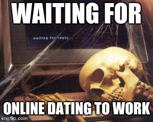 skeleton computer | WAITING FOR ONLINE DATING TO WORK | image tagged in skeleton computer | made w/ Imgflip meme maker