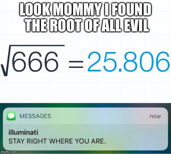 Math sense | LOOK MOMMY I FOUND THE ROOT OF ALL EVIL | image tagged in devil,math,illuminati | made w/ Imgflip meme maker