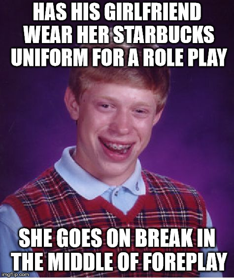 Bad Luck Brian Meme | HAS HIS GIRLFRIEND WEAR HER STARBUCKS UNIFORM FOR A ROLE PLAY SHE GOES ON BREAK IN THE MIDDLE OF FOREPLAY | image tagged in memes,bad luck brian | made w/ Imgflip meme maker